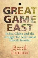 Great Game East: India China and the Struggle for Asias Most Volatile Frontier