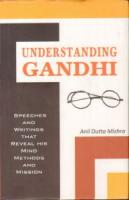 Understanding Gandhi Speeches and Writings : That Reveal his Mind Methods and Mission
