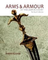 Arms and Armour : The Royal Collection at the Jaipur City Palace