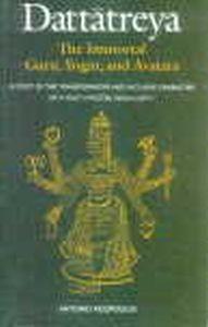 Dattatreya : The Immortal Guru, Yogin, and Avatara : A Study of the Transformative and Inclusive Character of a Multi-Faceted Hindu Deity/Antonio Rigopoulos