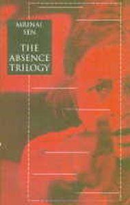 The Absence Trilogy : And Quiet Rolls the Dawn (Ekdin Pratidin); The Case is Closed (Kharij); Suddenly, One Day, (Ekdin Achanak)/Mrinal Sen