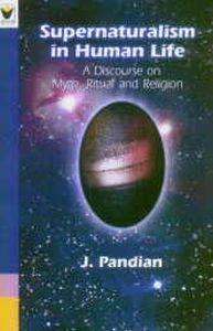 Supernaturalism in Human Life : A Discourse on Myth Ritual and Religion/J. Pandian