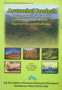 Arunachal Pradesh : Environmental Planning and Sustainable Development - Opportunities and Challenges/edited by R.C. Sundriyal, Trilochan Singh and G.N. Sinha