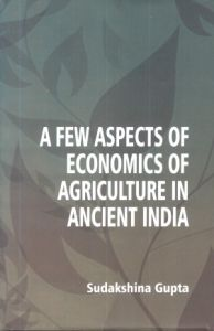 A Few Aspects of Economics of Agriculture in Ancient India : Compared to Present Day India