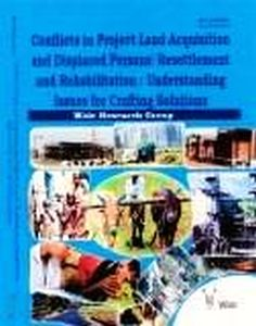 Conflicts in Project Land Acquisition and Displaced Persons Resettlement and Rehabilitation : Understanding Issues for Crafting Solutions