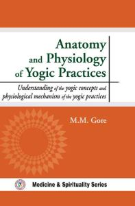 Anatomy and Physiology of Yogic Practices :  Understanding of the Yogic Concepts and Physiological Mechanism of the Yogic Practices