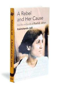 A Rebel and Her Cause: The Life and Work of Rashid Jahan