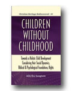Children Without Childhood: Towards a Holistic Child Development Considering their Social Dynamics, Biblical and Psychological Foundations, Rights