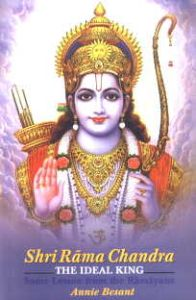 Shri Rama Chandra : The Ideal King: Some Lessons from the Ramayana/Annie Besant
