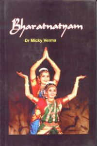 Bharata Natyam: Origin, Styles and Techniques/Micky Verma