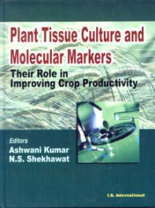 Plant Tissue Culture and Molecular Markers : Their Role in Improving Crop Productivity : Professor H.C. Arya Commemorative Volume/edited by Ashwani Kumar and N.S. Shekhawat