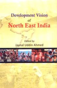 Development Vision of North-East India/edited by Jaynal Uddin Ahmed