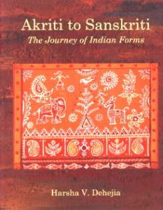 Akriti to Sanskriti : The Journey of Indian Forms/Harsha V. Dehejia