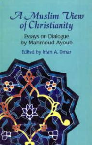A Muslim View of Christianity : Essays on Dialogue by Mahmoud Ayoub/Edited by Irfan A. Omar