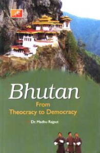 Bhutan : From Theocracy to Democracy/edited by Madhu Rajput