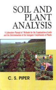 Soil and Plant Analysis : A Laboratory Manual of Methods for the Examination of Soils and the Determination of the Inorganic Constituents of Plants/C.S. Piper