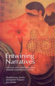 Entwining Narratives: Critical Explorations into Vikram Chandra's Fiction