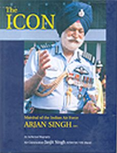 The Icon : Marshal Of The Indian Air Force Arjan Singh